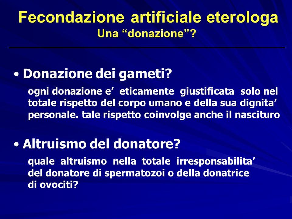 Fecondazione artificiale eterologa Una donazione? Donazione dei gameti? ogni donazione e eticamente giustificata solo nel totale rispetto del corpo um