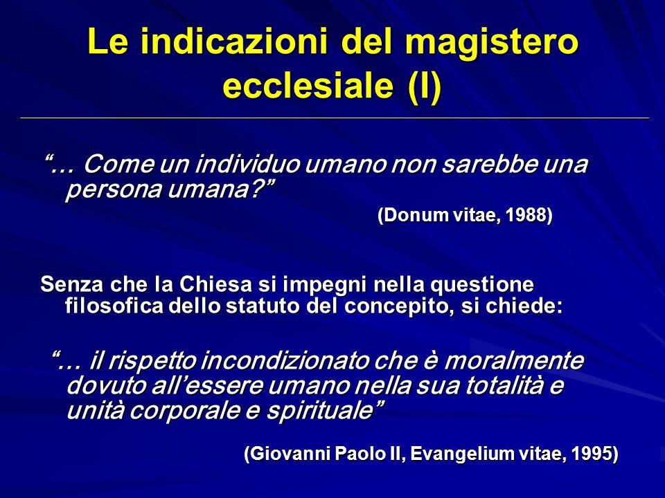 Le indicazioni del magistero ecclesiale (I) … Come un individuo umano non sarebbe una persona umana? (Donum vitae, 1988) (Donum vitae, 1988) Senza che