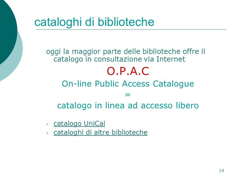 14 cataloghi di biblioteche oggi la maggior parte delle biblioteche offre il catalogo in consultazione via Internet O.P.A.C On-line Public Access Catalogue = catalogo in linea ad accesso libero catalogo UniCal cataloghi di altre biblioteche