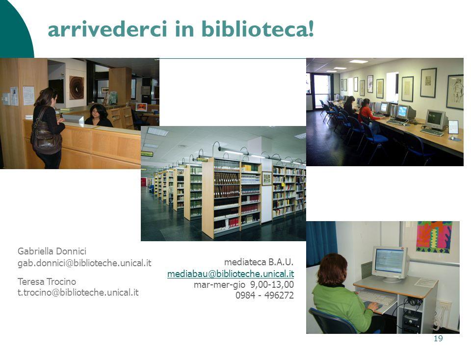 19 arrivederci in biblioteca! Gabriella Donnici gab.donnici@biblioteche.unical.it Teresa Trocino t.trocino@biblioteche.unical.it mediateca B.A.U. medi