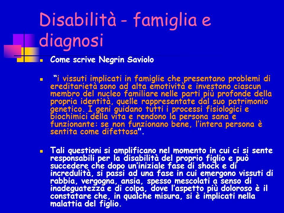 Disabilità - famiglia e diagnosi Come scrive Negrin Saviolo i vissuti implicati in famiglie che presentano problemi di ereditarietà sono ad alta emoti