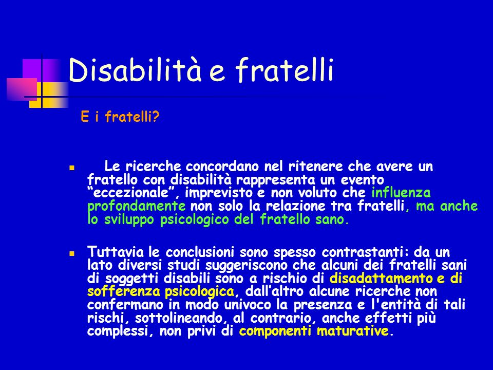 Disabilità e fratelli E i fratelli? Le ricerche concordano nel ritenere che avere un fratello con disabilità rappresenta un evento eccezionale, imprev