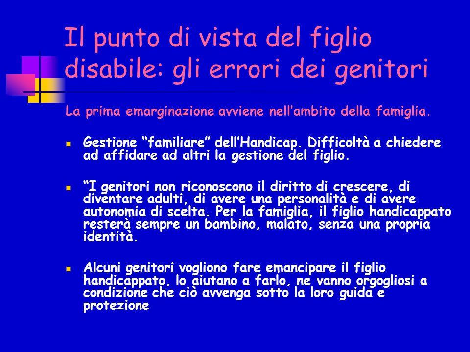 Il punto di vista del figlio disabile: gli errori dei genitori La prima emarginazione avviene nellambito della famiglia.