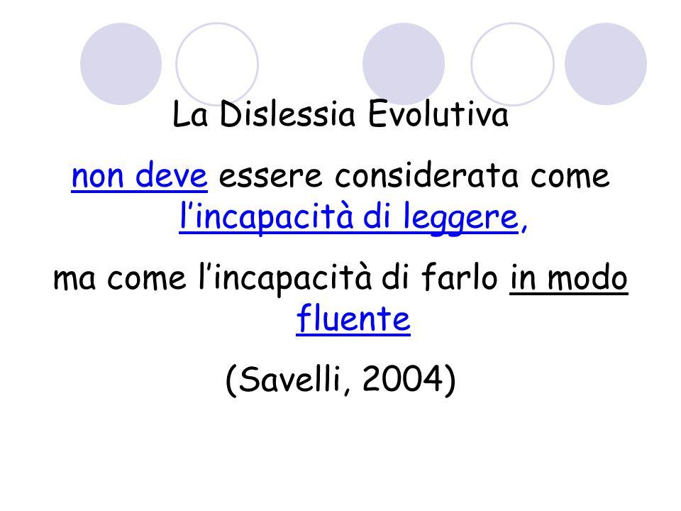 La Dislessia Evolutiva non deve essere considerata come lincapacità di leggere, ma come lincapacità di farlo in modo fluente (Savelli, 2004)