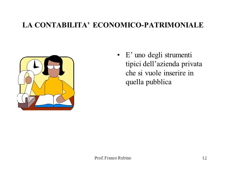 Prof. Franco Rubino12 LA CONTABILITA ECONOMICO-PATRIMONIALE E uno degli strumenti tipici dellazienda privata che si vuole inserire in quella pubblica