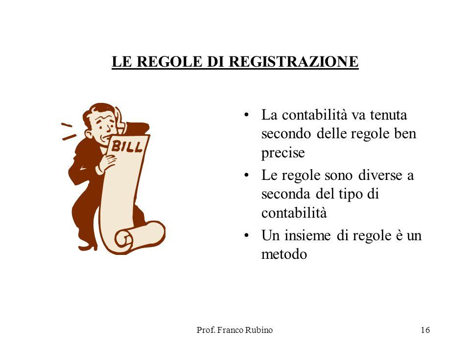 Prof. Franco Rubino16 LE REGOLE DI REGISTRAZIONE La contabilità va tenuta secondo delle regole ben precise Le regole sono diverse a seconda del tipo d