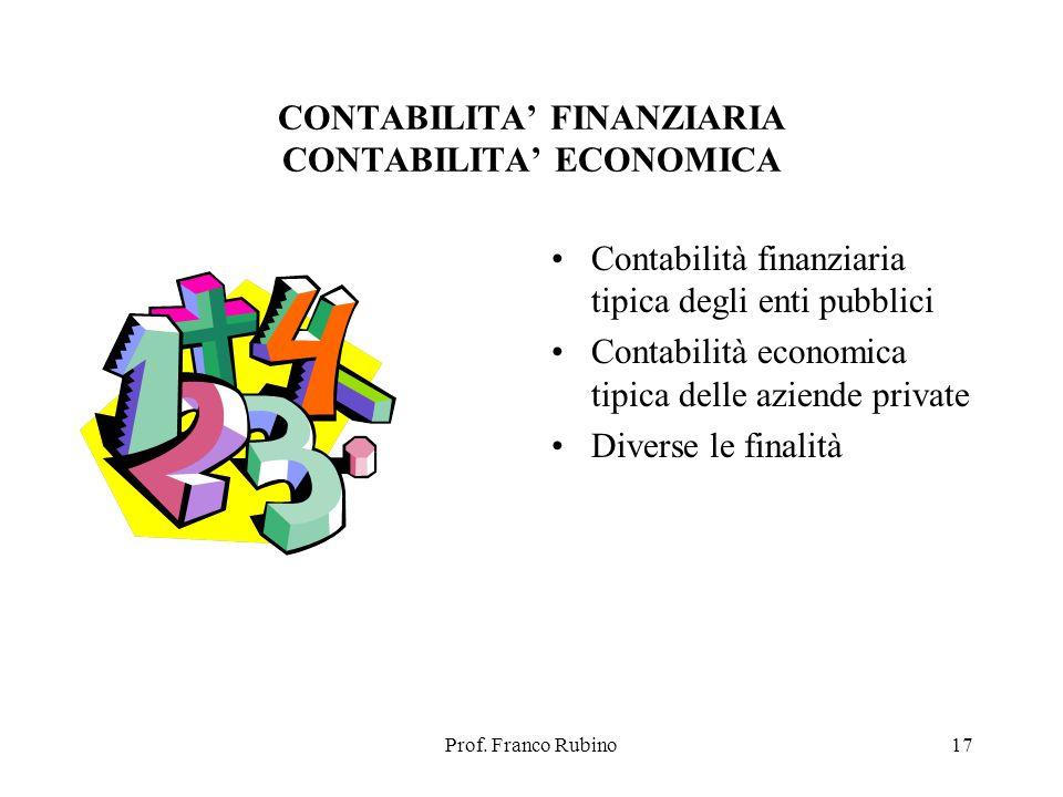 Prof. Franco Rubino17 CONTABILITA FINANZIARIA CONTABILITA ECONOMICA Contabilità finanziaria tipica degli enti pubblici Contabilità economica tipica de