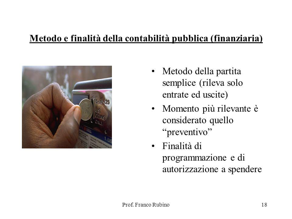 Prof. Franco Rubino18 Metodo e finalità della contabilità pubblica (finanziaria) Metodo della partita semplice (rileva solo entrate ed uscite) Momento