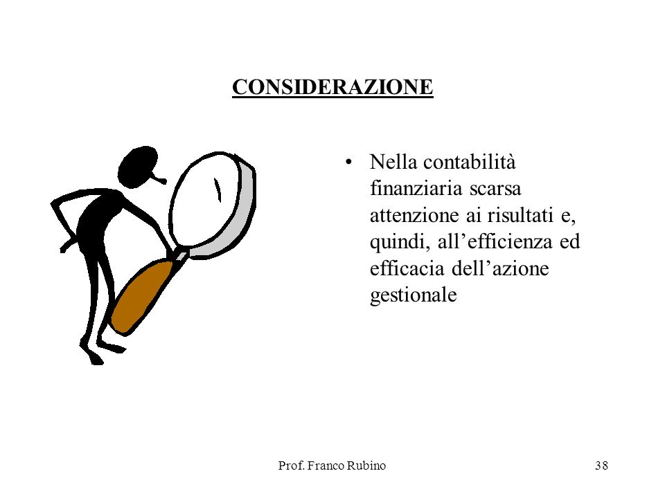 Prof. Franco Rubino38 CONSIDERAZIONE Nella contabilità finanziaria scarsa attenzione ai risultati e, quindi, allefficienza ed efficacia dellazione ges