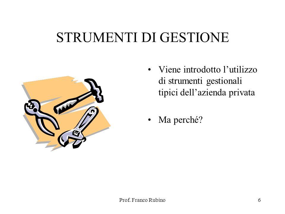 Prof. Franco Rubino6 STRUMENTI DI GESTIONE Viene introdotto lutilizzo di strumenti gestionali tipici dellazienda privata Ma perché?