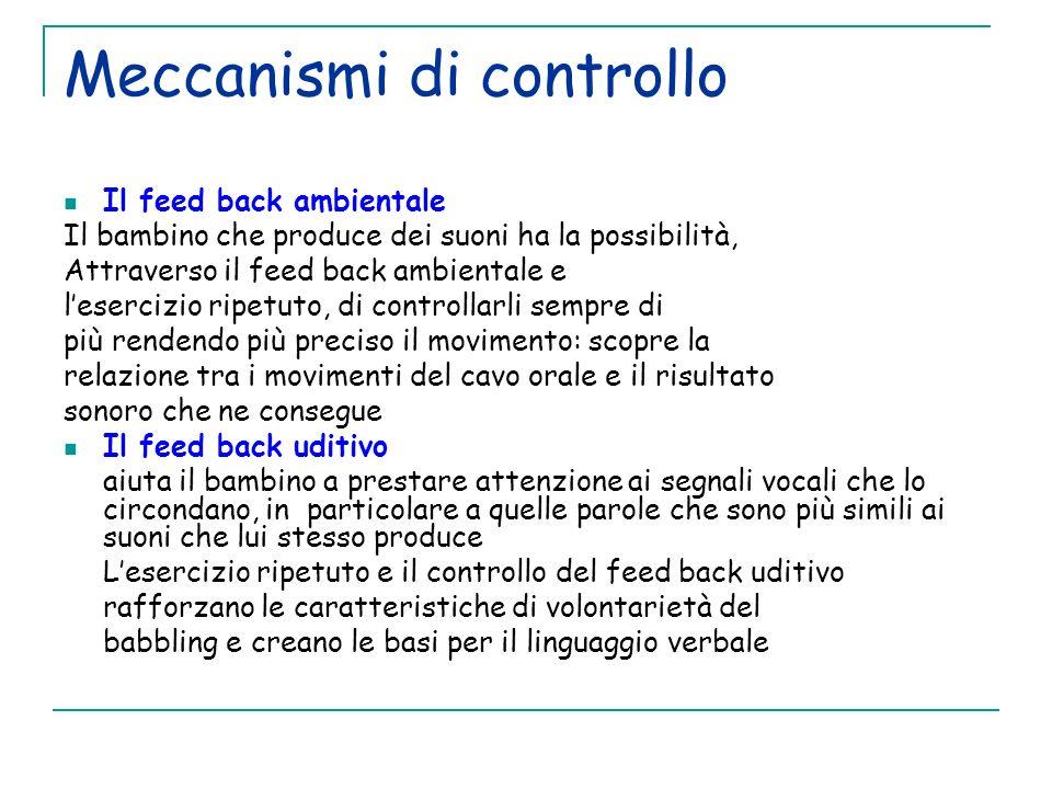 Meccanismi di controllo Il feed back ambientale Il bambino che produce dei suoni ha la possibilità, Attraverso il feed back ambientale e lesercizio ri