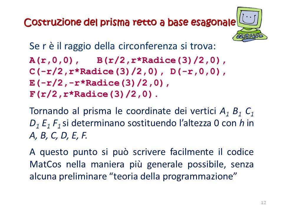 Costruzione del prisma retto a base esagonale Se r è il raggio della circonferenza si trova: A(r,0,0), B(r/2,r*Radice(3)/2,0), C(-r/2,r*Radice(3)/2,0)