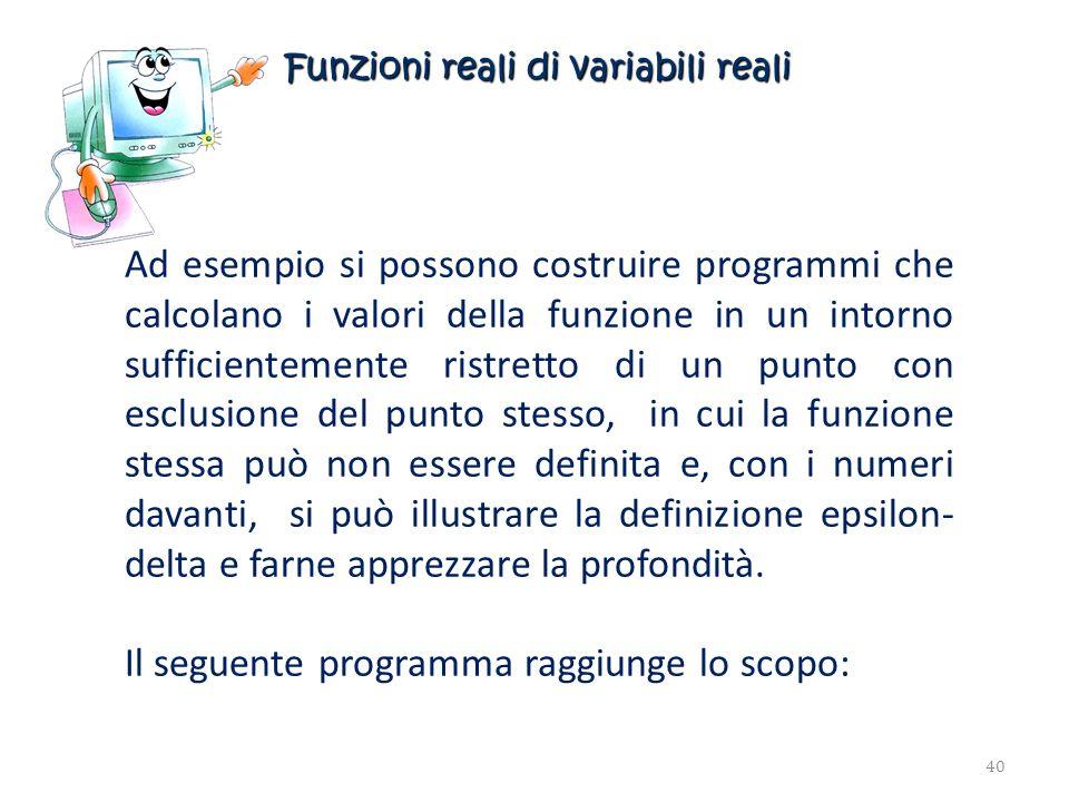 Funzioni reali di variabili reali Ad esempio si possono costruire programmi che calcolano i valori della funzione in un intorno sufficientemente ristr