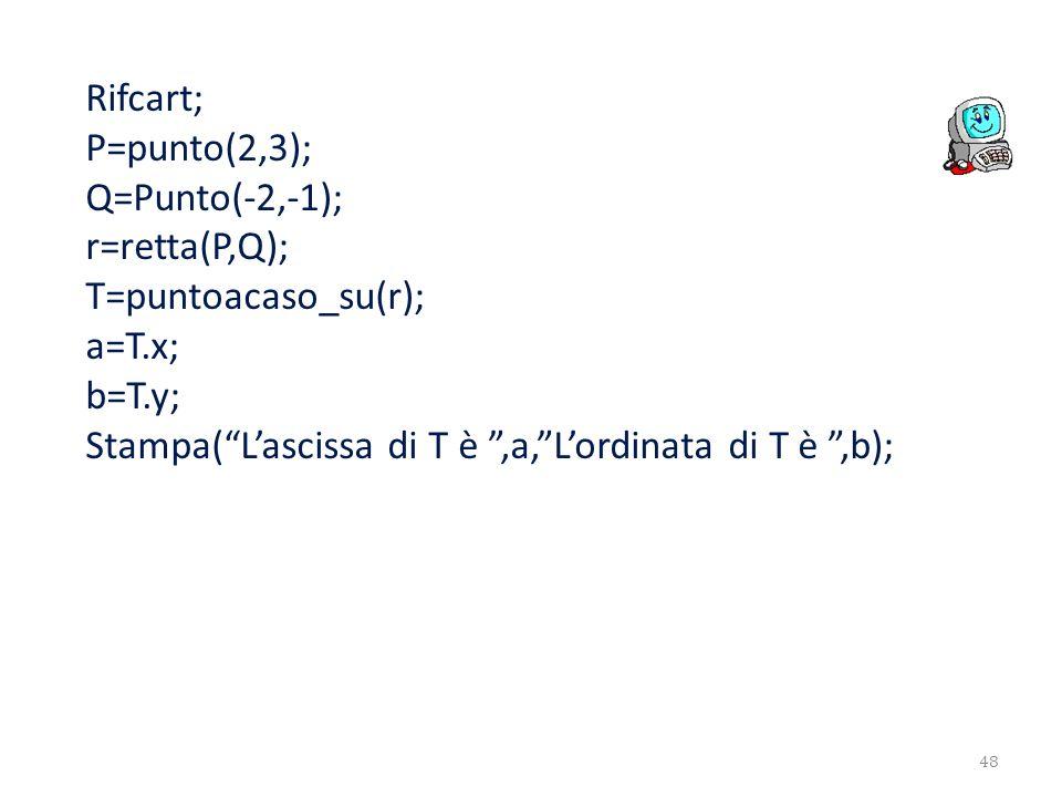 Rifcart; P=punto(2,3); Q=Punto(-2,-1); r=retta(P,Q); T=puntoacaso_su(r); a=T.x; b=T.y; Stampa(Lascissa di T è,a,Lordinata di T è,b); 48