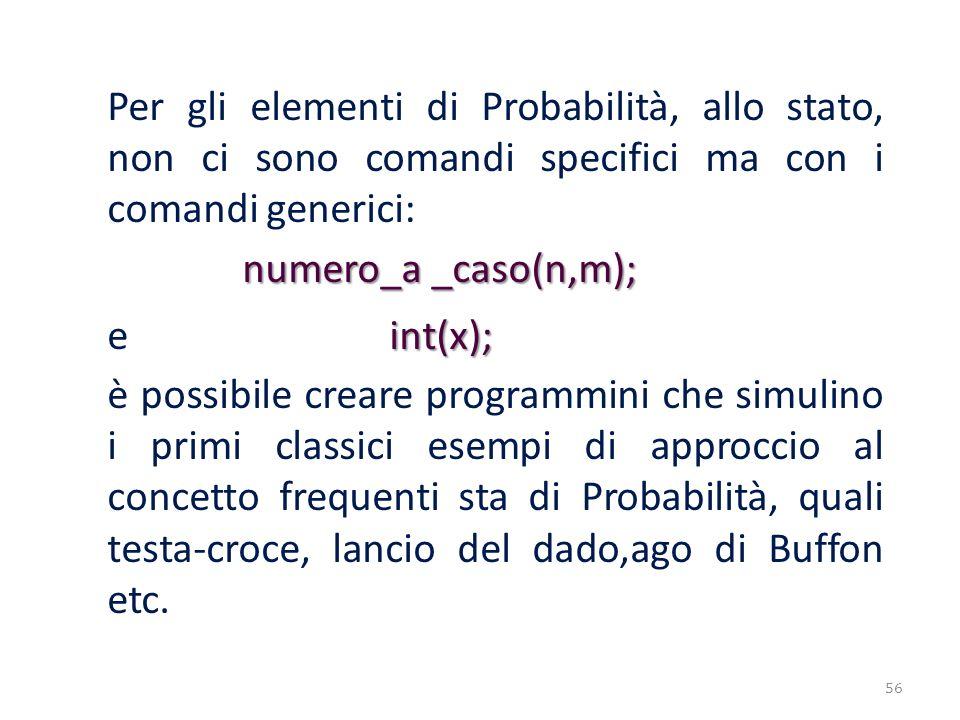 Per gli elementi di Probabilità, allo stato, non ci sono comandi specifici ma con i comandi generici: numero_a _caso(n,m); numero_a _caso(n,m); int(x)