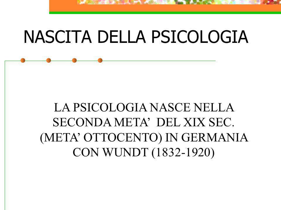 NASCITA DELLA PSICOLOGIA LA PSICOLOGIA NASCE NELLA SECONDA META DEL XIX SEC. (META OTTOCENTO) IN GERMANIA CON WUNDT (1832-1920)