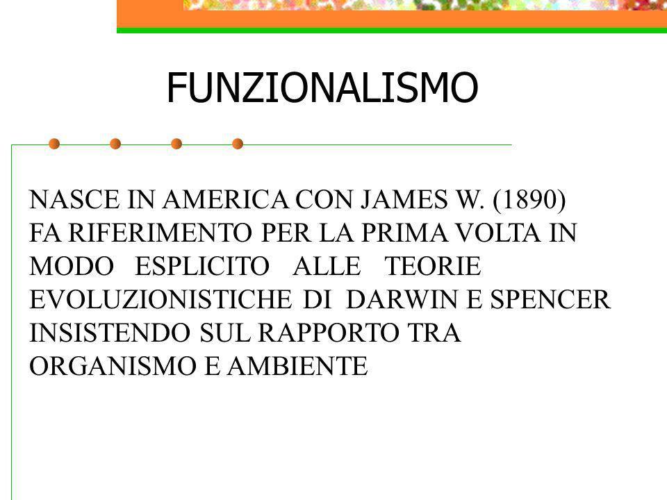 FUNZIONALISMO NASCE IN AMERICA CON JAMES W. (1890) FA RIFERIMENTO PER LA PRIMA VOLTA IN MODO ESPLICITO ALLE TEORIE EVOLUZIONISTICHE DI DARWIN E SPENCE