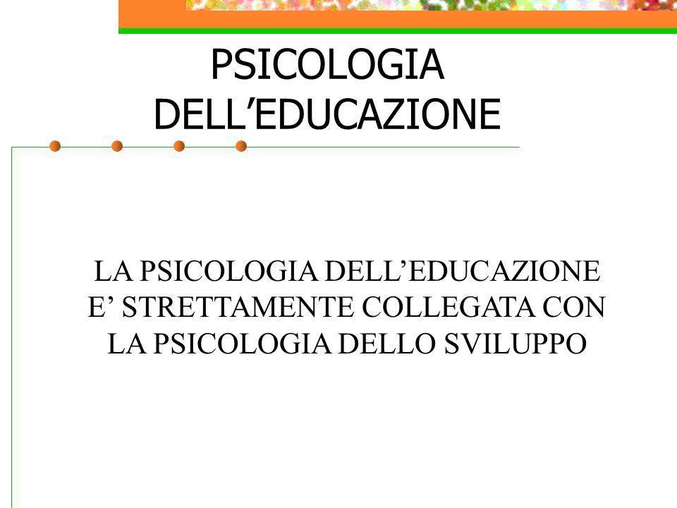 PSICOLOGIA DELLEDUCAZIONE LA PSICOLOGIA DELLEDUCAZIONE E STRETTAMENTE COLLEGATA CON LA PSICOLOGIA DELLO SVILUPPO