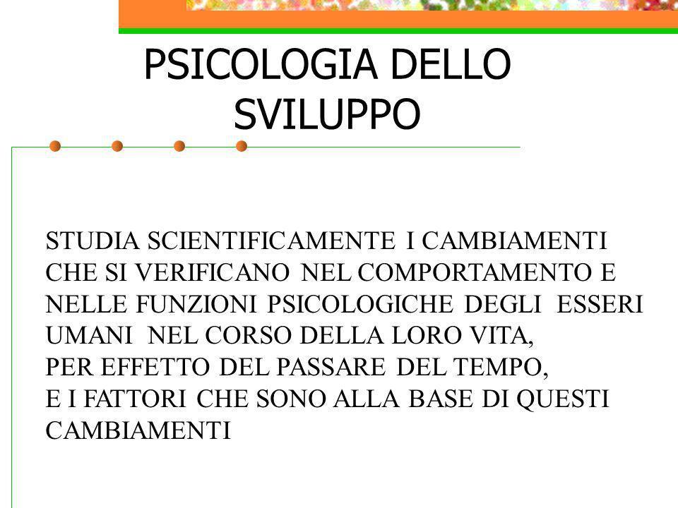 PSICOLOGIA DELLO SVILUPPO STUDIA SCIENTIFICAMENTE I CAMBIAMENTI CHE SI VERIFICANO NEL COMPORTAMENTO E NELLE FUNZIONI PSICOLOGICHE DEGLI ESSERI UMANI N