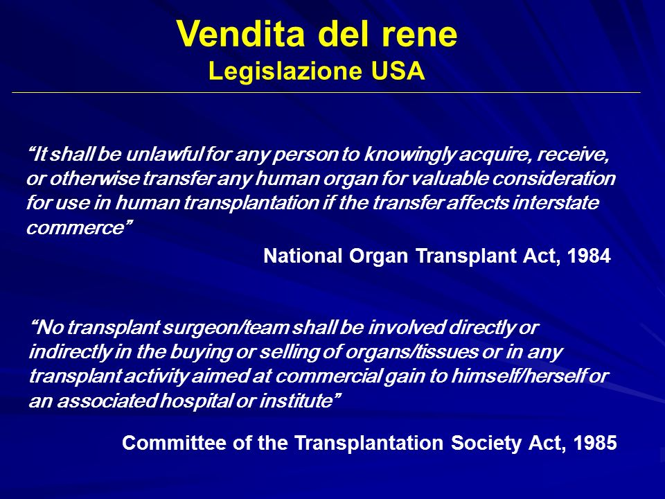 Vendita del rene Legislazione USA It shall be unlawful for any person to knowingly acquire, receive, or otherwise transfer any human organ for valuabl