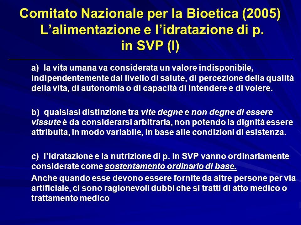 Comitato Nazionale per la Bioetica (2005) Lalimentazione e lidratazione di p. in SVP (I) a) la vita umana va considerata un valore indisponibile, indi