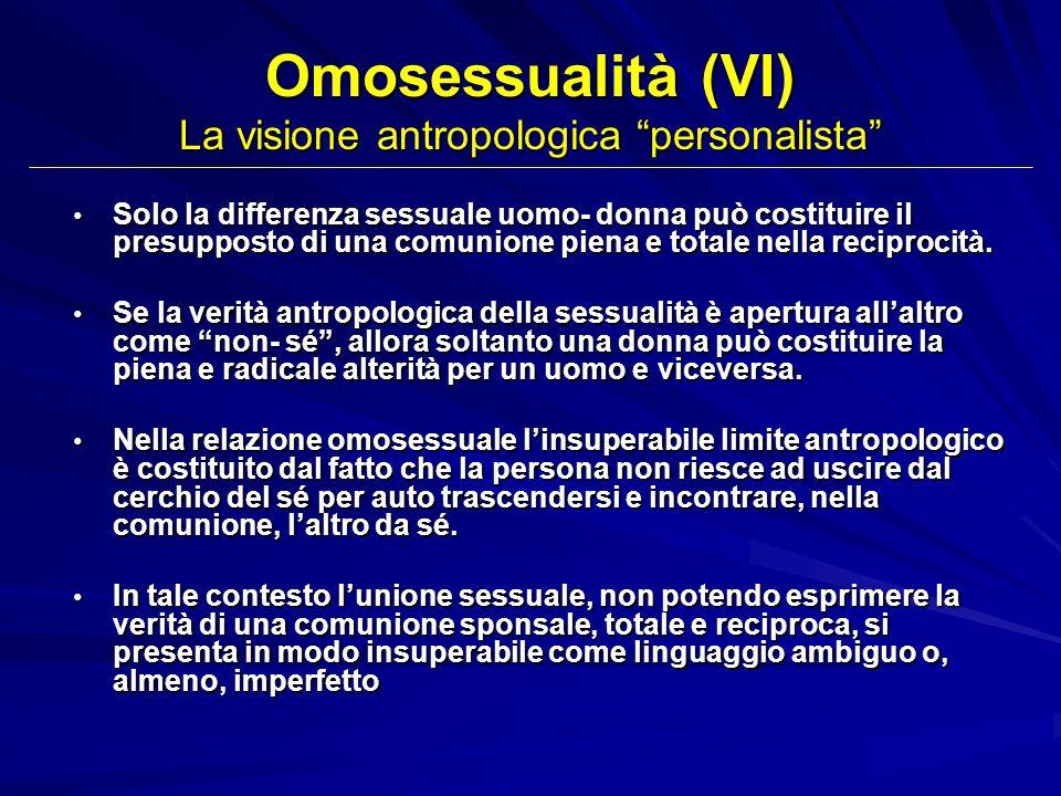 Omosessualità (VI) La visione antropologica personalista Solo la differenza sessuale uomo- donna può costituire il presupposto di una comunione piena