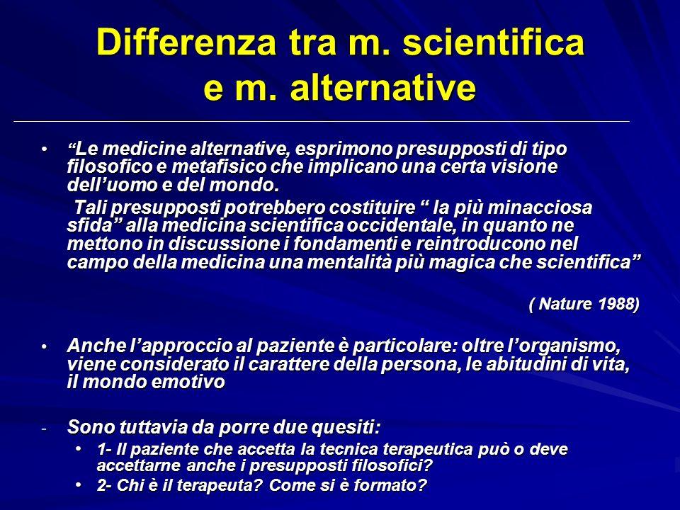 Differenza tra m. scientifica e m. alternative Le medicine alternative, esprimono presupposti di tipo filosofico e metafisico che implicano una certa