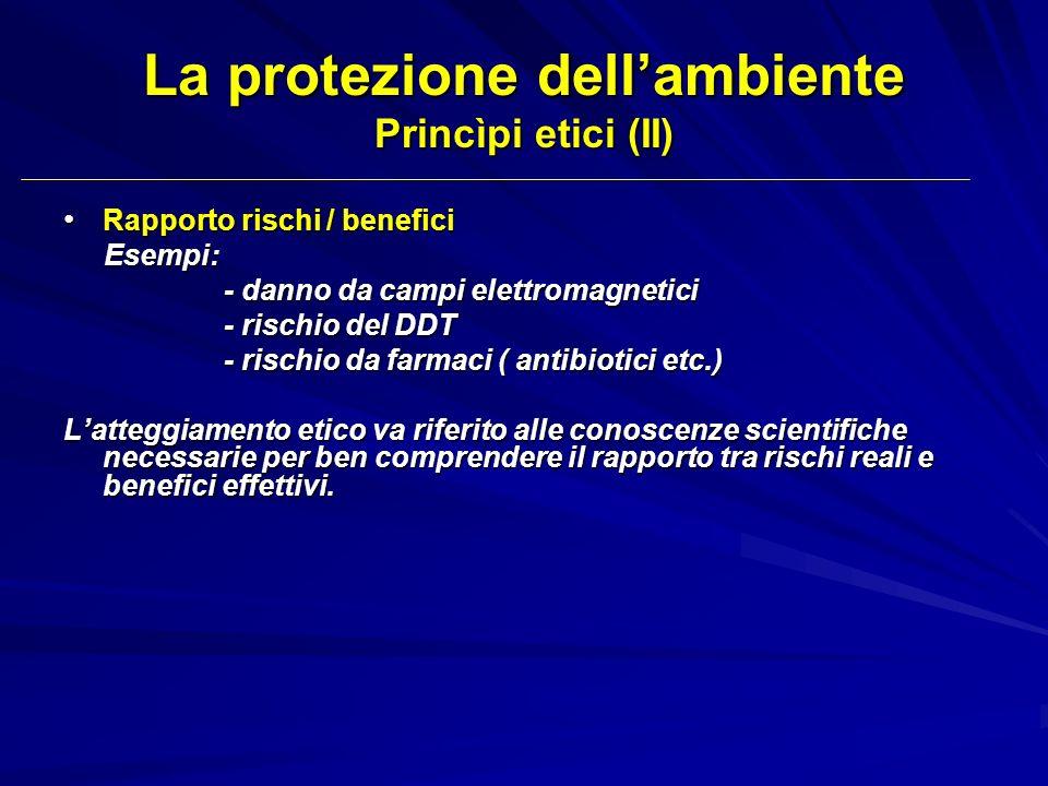 La protezione dellambiente Princìpi etici (II) Rapporto rischi / benefici Rapporto rischi / benefici Esempi: Esempi: - danno da campi elettromagnetici