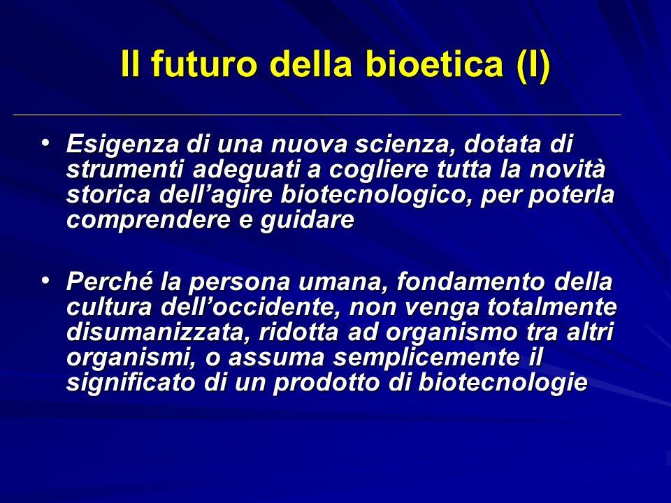 Il futuro della bioetica (I) Esigenza di una nuova scienza, dotata di strumenti adeguati a cogliere tutta la novità storica dellagire biotecnologico,