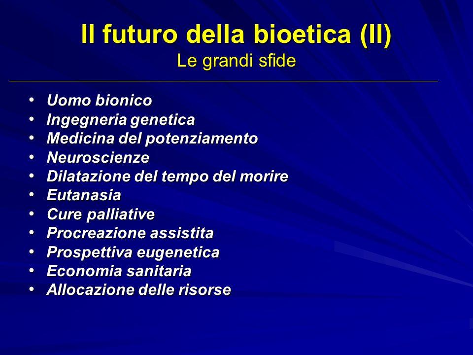 Il futuro della bioetica (II) Le grandi sfide Uomo bionico Uomo bionico Ingegneria genetica Ingegneria genetica Medicina del potenziamento Medicina de