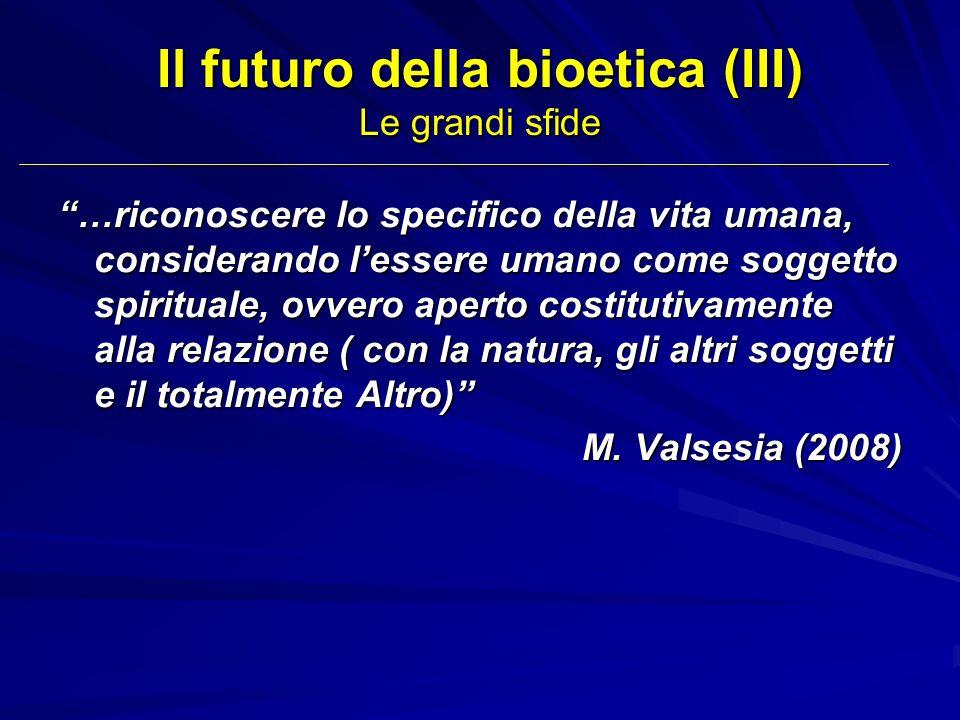 Il futuro della bioetica (III) Le grandi sfide …riconoscere lo specifico della vita umana, considerando lessere umano come soggetto spirituale, ovvero
