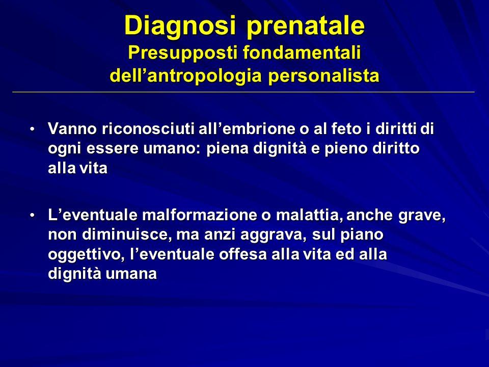 Diagnosi prenatale Presupposti fondamentali dellantropologia personalista Vanno riconosciuti allembrione o al feto i diritti di ogni essere umano: pie