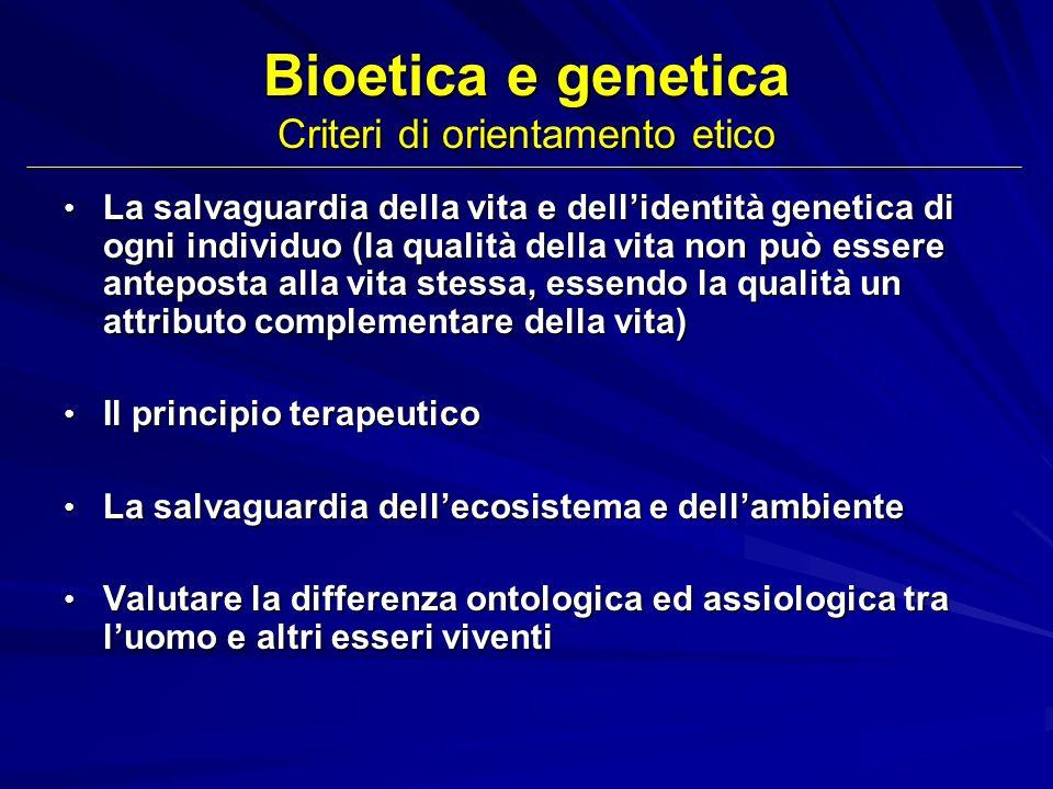 Bioetica e genetica Criteri di orientamento etico La salvaguardia della vita e dellidentità genetica di ogni individuo (la qualità della vita non può