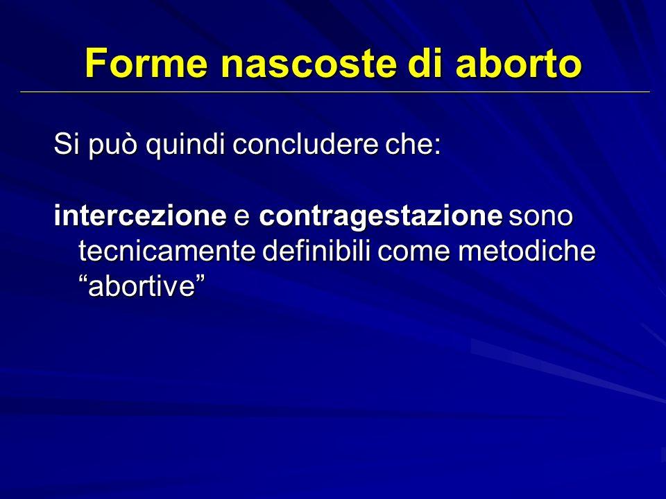 Si può quindi concludere che: intercezione e contragestazione sono tecnicamente definibili come metodiche abortive Forme nascoste di aborto