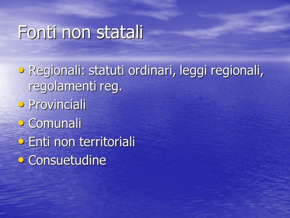 Fonti non statali Regionali: statuti ordinari, leggi regionali, regolamenti reg. Regionali: statuti ordinari, leggi regionali, regolamenti reg. Provin