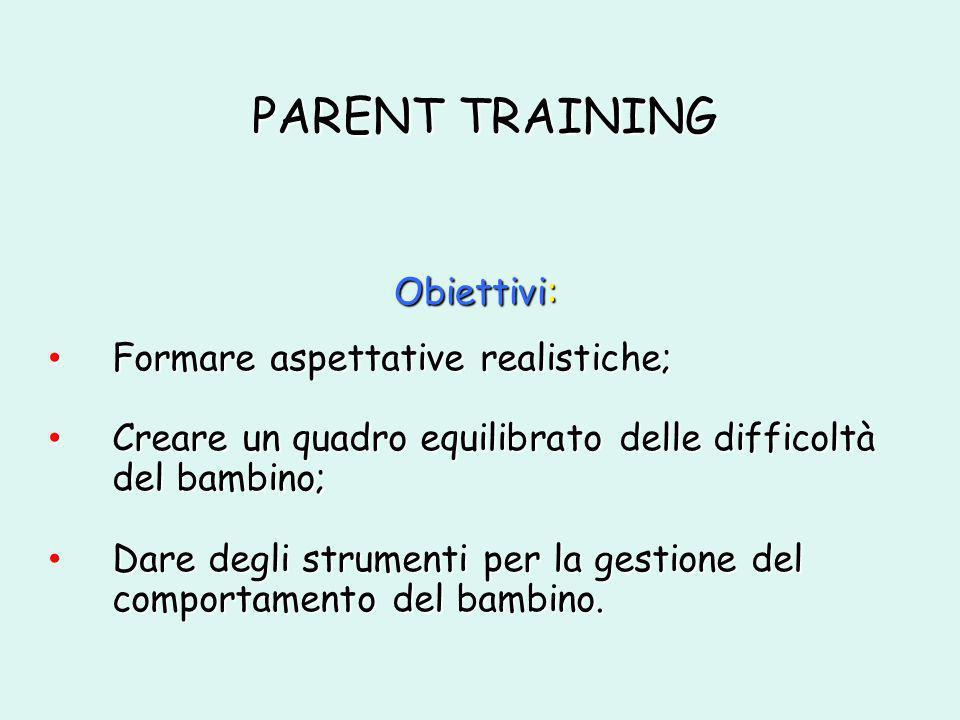 PARENT TRAINING Formare aspettative realistiche; Formare aspettative realistiche; Creare un quadro equilibrato delle difficoltà del bambino; Creare un