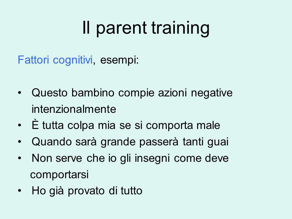 Il parent training Fattori cognitivi, esempi: Questo bambino compie azioni negative intenzionalmente È tutta colpa mia se si comporta male Quando sarà