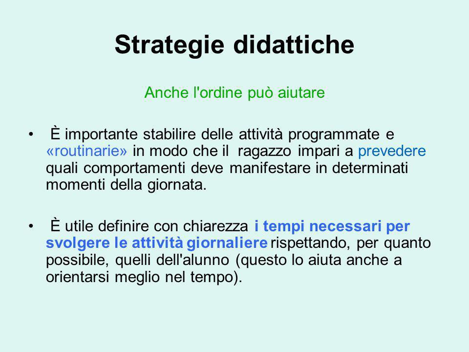 Strategie didattiche Anche l'ordine può aiutare È importante stabilire delle attività programmate e «routinarie» in modo che il ragazzo impari a preve