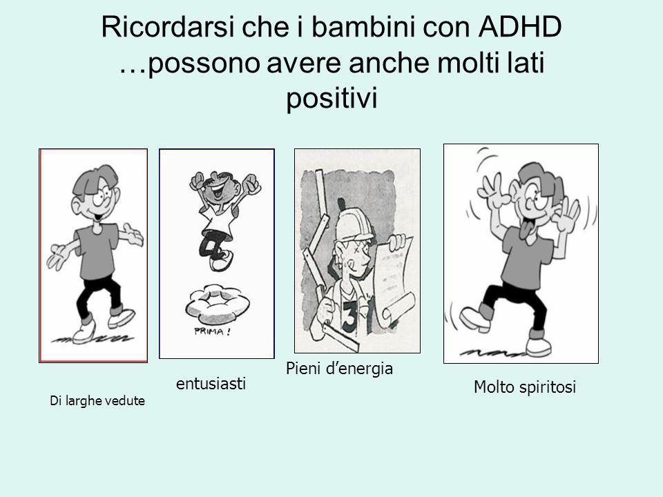 Ricordarsi che i bambini con ADHD …possono avere anche molti lati positivi Di larghe vedute entusiasti Pieni denergia Molto spiritosi