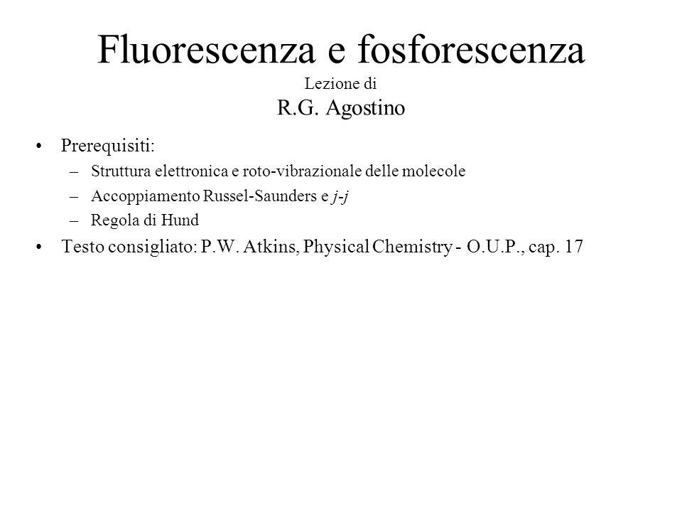 Fluorescenza e fosforescenza Lezione di R.G. Agostino Prerequisiti: –Struttura elettronica e roto-vibrazionale delle molecole –Accoppiamento Russel-Sa