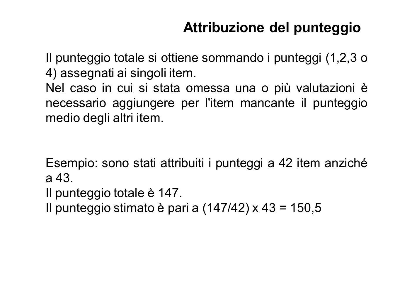 Il punteggio totale si ottiene sommando i punteggi (1,2,3 o 4) assegnati ai singoli item. Nel caso in cui si stata omessa una o più valutazioni è nece