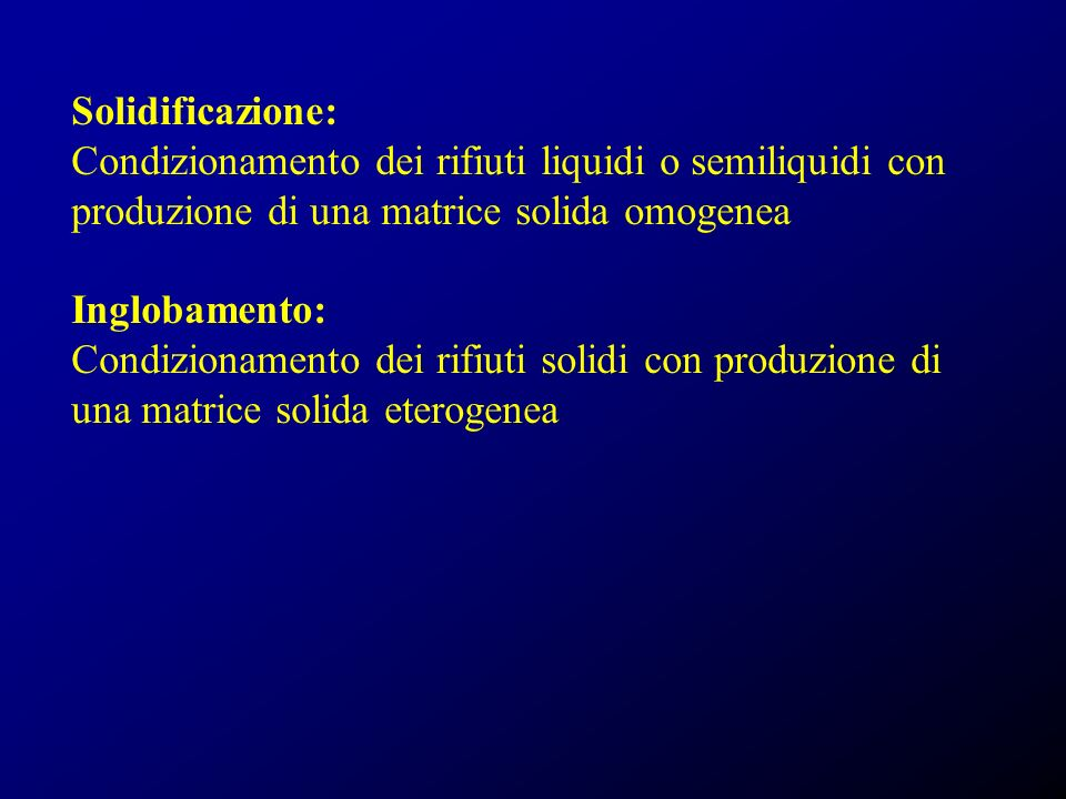 Solidificazione: Condizionamento dei rifiuti liquidi o semiliquidi con produzione di una matrice solida omogenea Inglobamento: Condizionamento dei rifiuti solidi con produzione di una matrice solida eterogenea