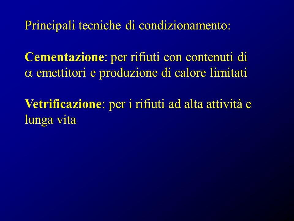 Principali tecniche di condizionamento: Cementazione: per rifiuti con contenuti di emettitori e produzione di calore limitati Vetrificazione: per i rifiuti ad alta attività e lunga vita