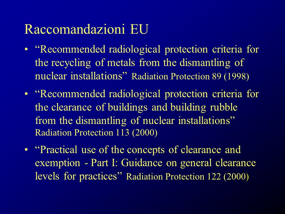 Raccomandazioni EU Recommended radiological protection criteria for the recycling of metals from the dismantling of nuclear installations Radiation Protection 89 (1998) Recommended radiological protection criteria for the clearance of buildings and building rubble from the dismantling of nuclear installations Radiation Protection 113 (2000) Practical use of the concepts of clearance and exemption - Part I: Guidance on general clearance levels for practices Radiation Protection 122 (2000)