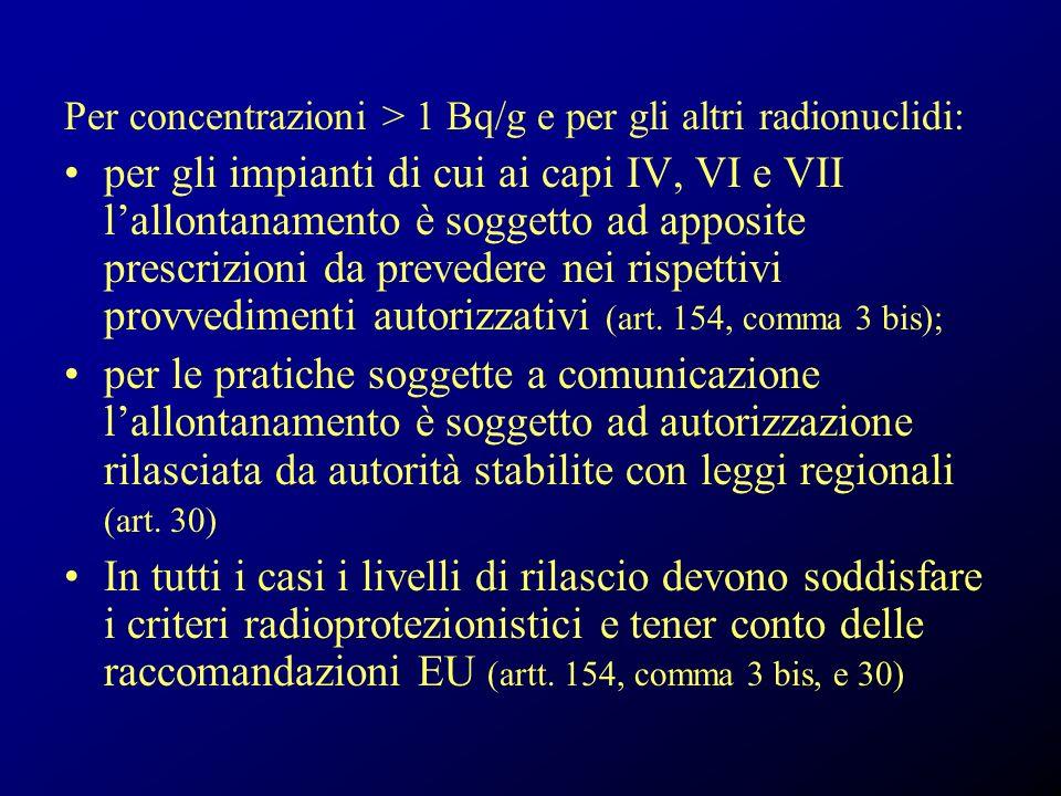 Per concentrazioni > 1 Bq/g e per gli altri radionuclidi: per gli impianti di cui ai capi IV, VI e VII lallontanamento è soggetto ad apposite prescrizioni da prevedere nei rispettivi provvedimenti autorizzativi (art.