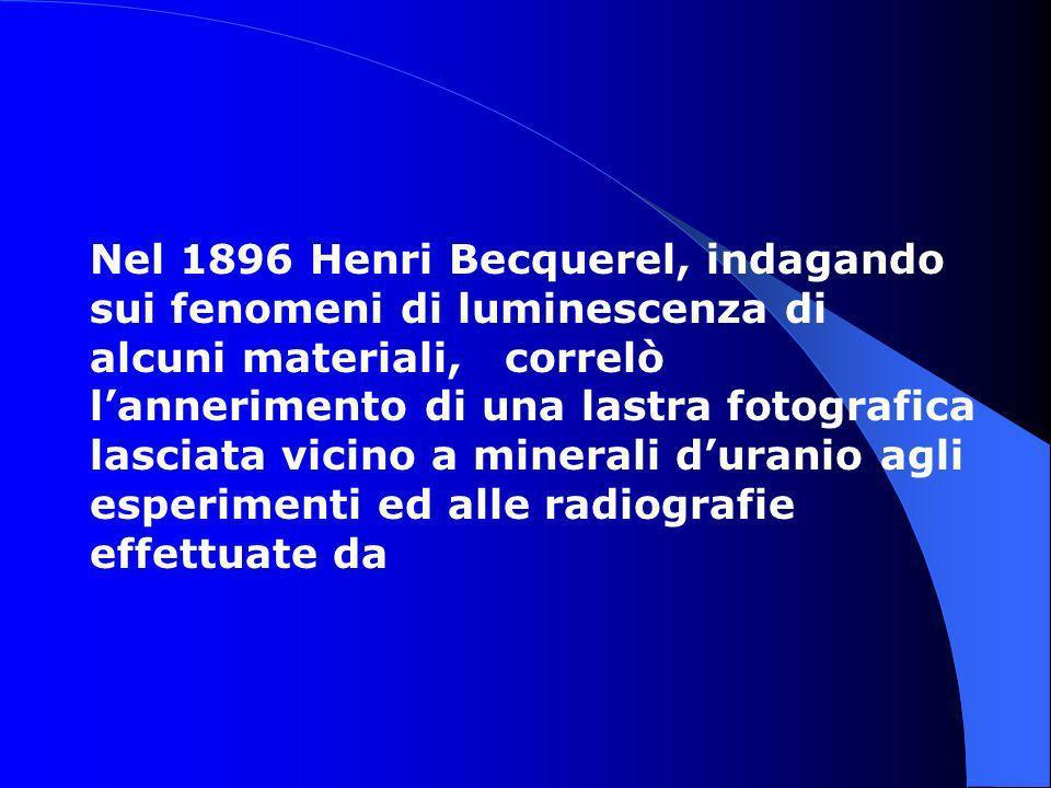 Nel 1896 Henri Becquerel, indagando sui fenomeni di luminescenza di alcuni materiali, correlò lannerimento di una lastra fotografica lasciata vicino a