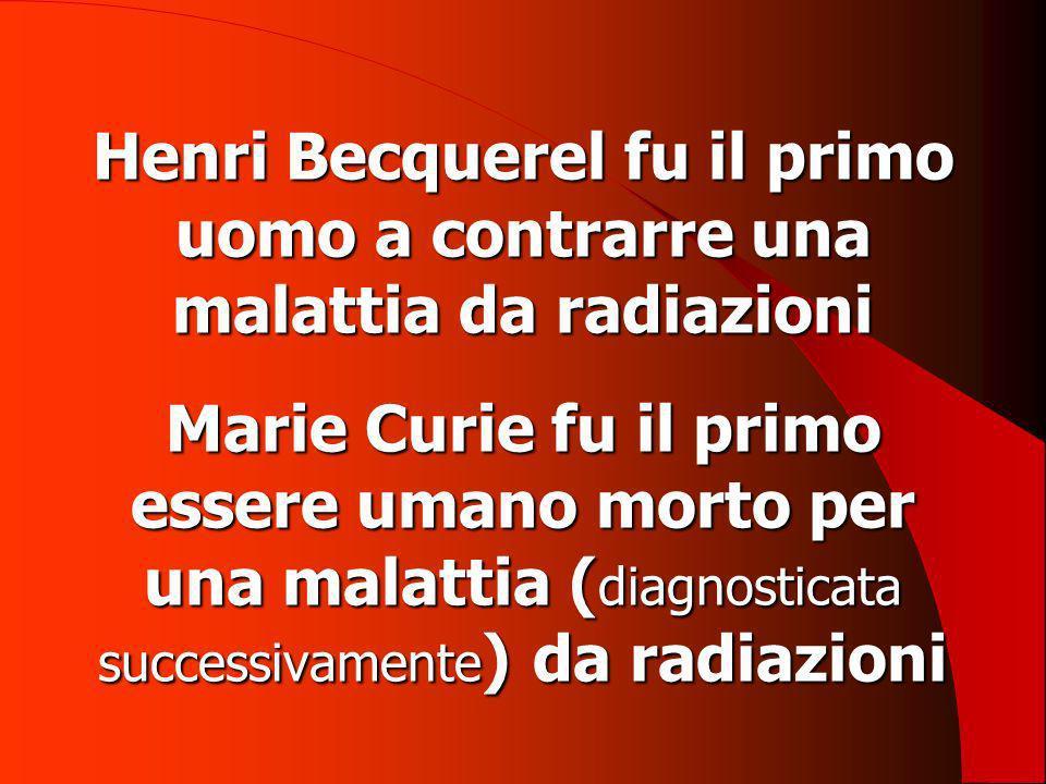 Henri Becquerel fu il primo uomo a contrarre una malattia da radiazioni Marie Curie fu il primo essere umano morto per una malattia ( diagnosticata su