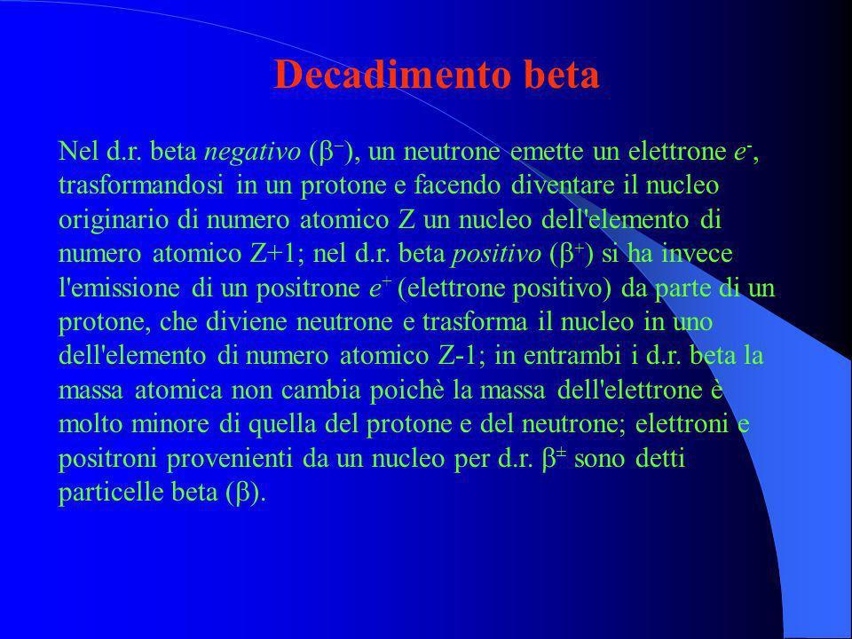 Decadimento beta Nel d.r. beta negativo (, un neutrone emette un elettrone e -, trasformandosi in un protone e facendo diventare il nucleo originario