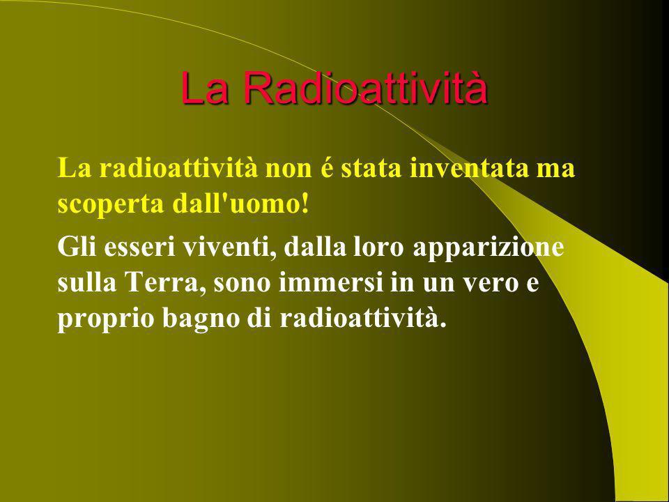 La Radioattività La radioattività non é stata inventata ma scoperta dall'uomo! Gli esseri viventi, dalla loro apparizione sulla Terra, sono immersi in