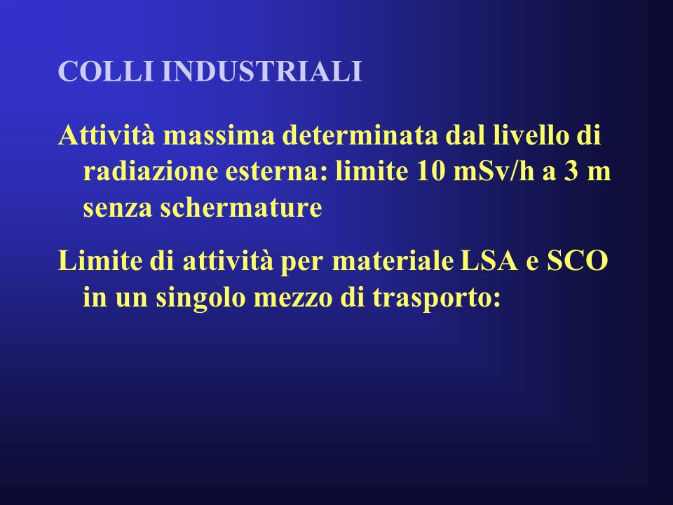 COLLI INDUSTRIALI Attività massima determinata dal livello di radiazione esterna: limite 10 mSv/h a 3 m senza schermature Limite di attività per materiale LSA e SCO in un singolo mezzo di trasporto: